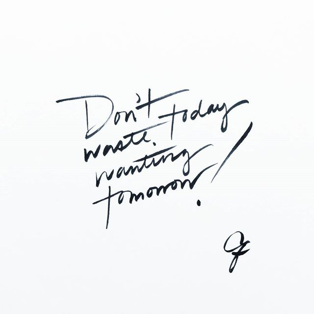 Are You Wasting Today Wanting Tomorrow?